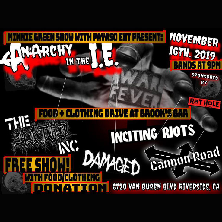 Minnie Green's Anarchy in the IE food drive featuring Facelift (Thousand Palms, hardcore punk),War Fever (San Diego, punk rock), Inciting Riots (San Diego, street violence a go go), Damaged (La Habra, punk rock), The Hated Inc (San Bernardino, Punk), Cannon Road
