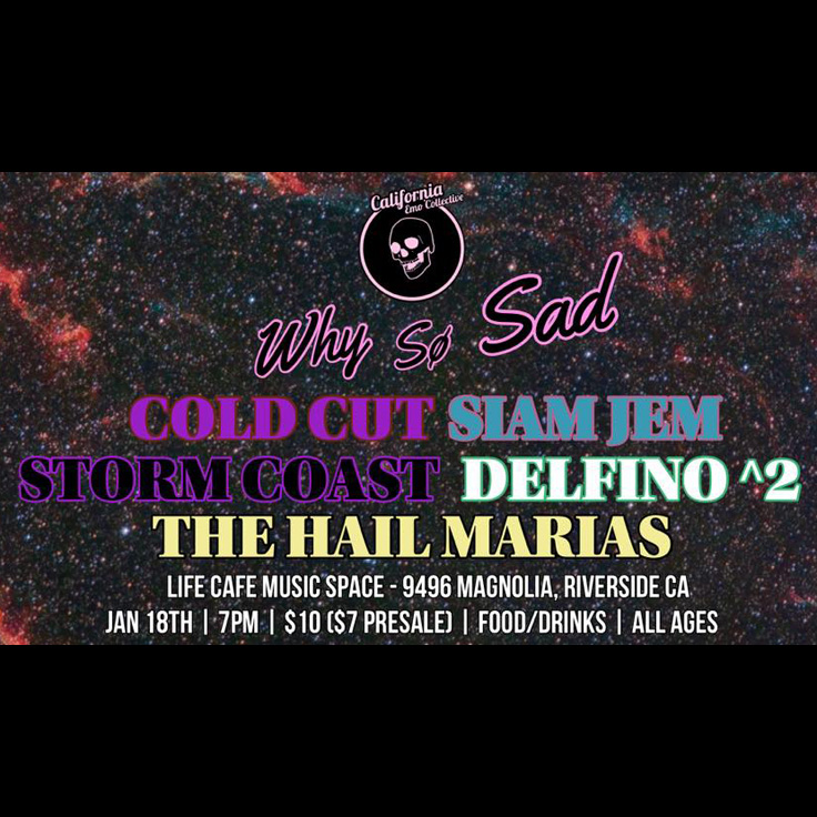 The California Emo Collective presents 'Why So Sad' featuring Cold Cut (Inland Empire, rock), Siam Jem (Los Angeles, indie rock), Storm Coast (Pomona, indie dream punk), Delfino Squared (Riverside, emo), The Hail Marias (Riverside, indie)