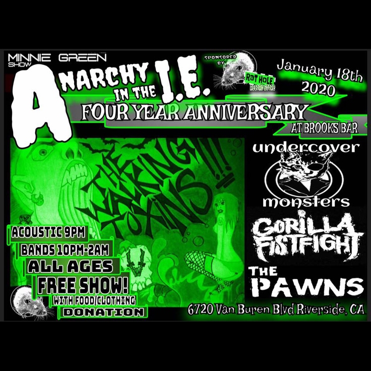 Minnie Green's Anarchy in the IE 4th Anniversary Show featuring The Walking Toxins (Southern California, punk grunge), Gorilla Fist Fight (hardcore punk), Undercover Monsters (Riverside, punk pop), The Pawns (Los Angeles, punk rock), Johnny Spade (Anaheim)